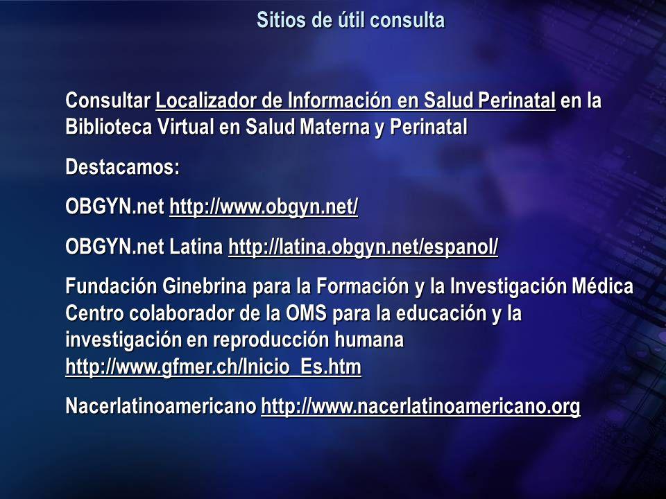 Sitios de útil consulta Consultar Localizador de Información en Salud Perinatal en la Biblioteca Virtual en Salud Materna y Perinatal Localizador de I