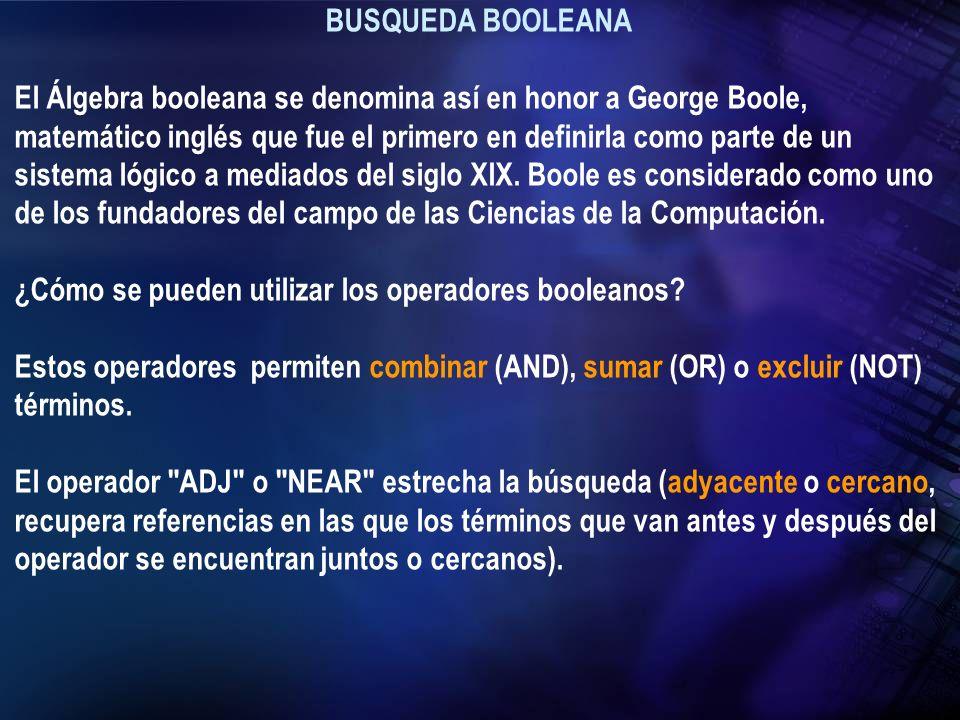 BUSQUEDA BOOLEANA El Álgebra booleana se denomina así en honor a George Boole, matemático inglés que fue el primero en definirla como parte de un sist