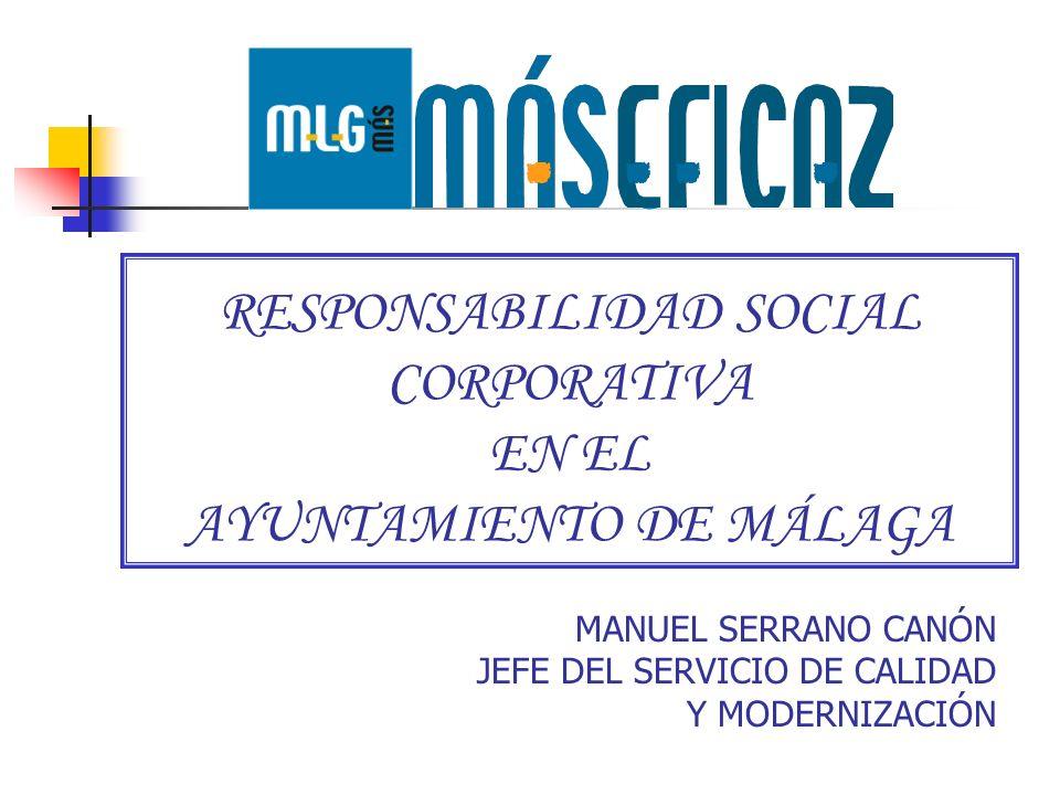 RESPONSABILIDAD SOCIAL CORPORATIVA EN EL AYUNTAMIENTO DE MÁLAGA MANUEL SERRANO CANÓN JEFE DEL SERVICIO DE CALIDAD Y MODERNIZACIÓN