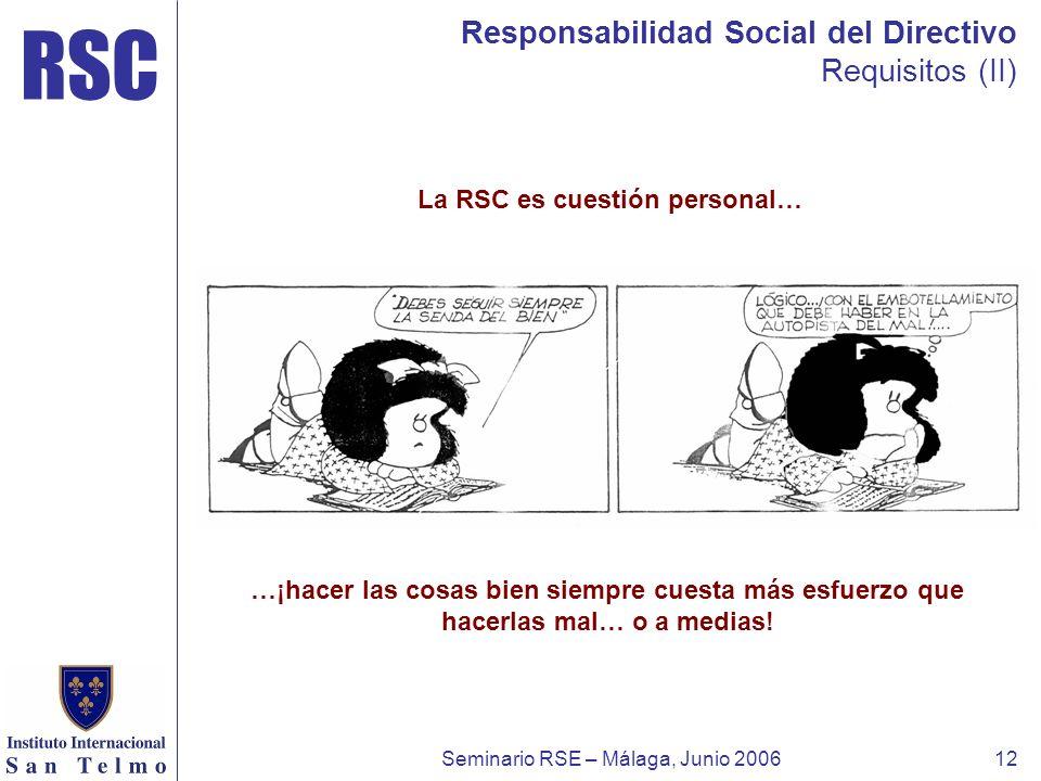 RSC Seminario RSE – Málaga, Junio 200612 Responsabilidad Social del Directivo Requisitos (II) …¡hacer las cosas bien siempre cuesta más esfuerzo que h