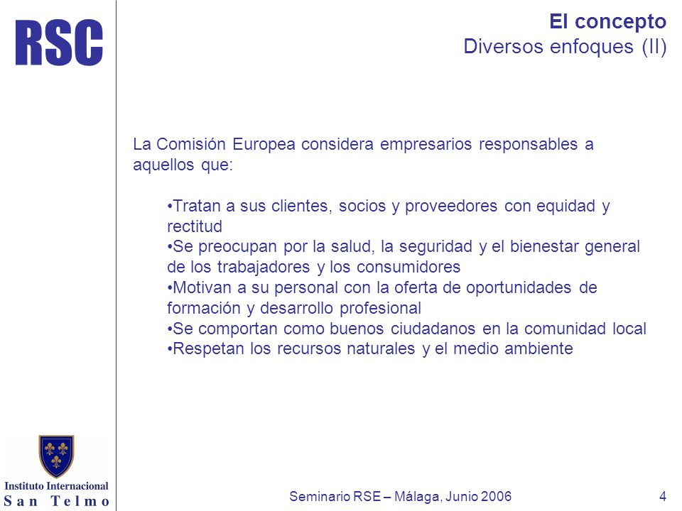 RSC Seminario RSE – Málaga, Junio 20064 El concepto Diversos enfoques (II) La Comisión Europea considera empresarios responsables a aquellos que: Trat