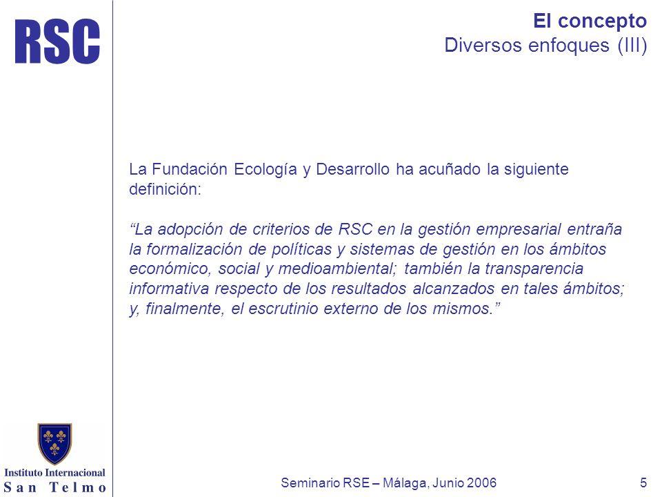 RSC Seminario RSE – Málaga, Junio 20065 El concepto Diversos enfoques (III) La Fundación Ecología y Desarrollo ha acuñado la siguiente definición: La