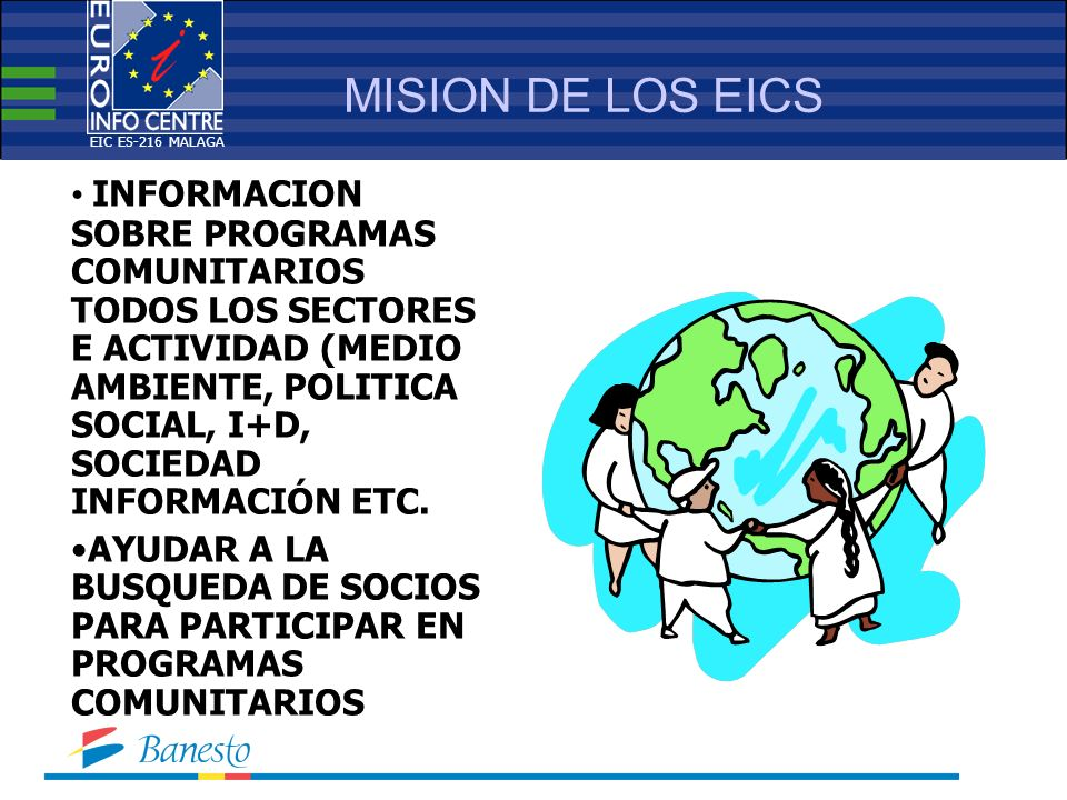 MISION DE LOS EICS INFORMACION SOBRE PROGRAMAS COMUNITARIOS TODOS LOS SECTORES E ACTIVIDAD (MEDIO AMBIENTE, POLITICA SOCIAL, I+D, SOCIEDAD INFORMACIÓN ETC.