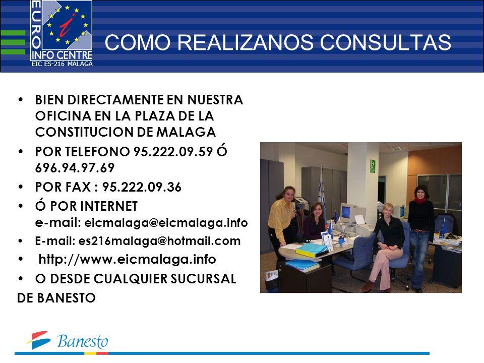 COMO REALIZANOS CONSULTAS BIEN DIRECTAMENTE EN NUESTRA OFICINA EN LA PLAZA DE LA CONSTITUCION DE MALAGA POR TELEFONO 95.222.09.59 Ó 696.94.97.69 POR FAX : 95.222.09.36 Ó POR INTERNET e-mail: eicmalaga@eicmalaga.info E-mail: es216malaga@hotmail.com http://www.eicmalaga.info O DESDE CUALQUIER SUCURSAL DE BANESTO EIC ES-216 MALAGA