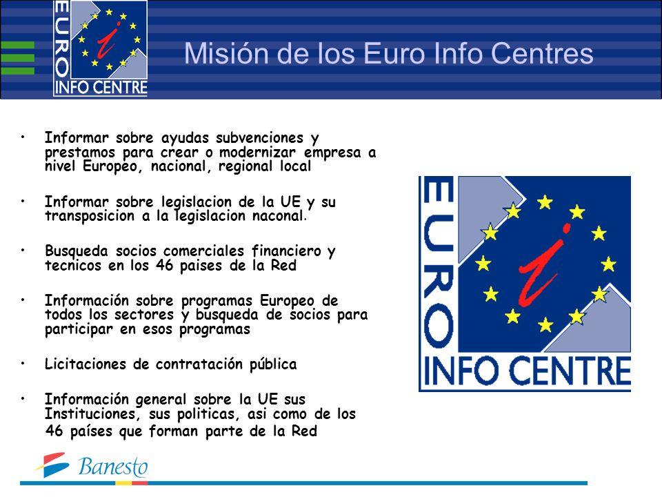 Misión de los Euro Info Centres Informar sobre ayudas subvenciones y prestamos para crear o modernizar empresa a nivel Europeo, nacional, regional local Informar sobre legislacion de la UE y su transposicion a la legislacion naconal.