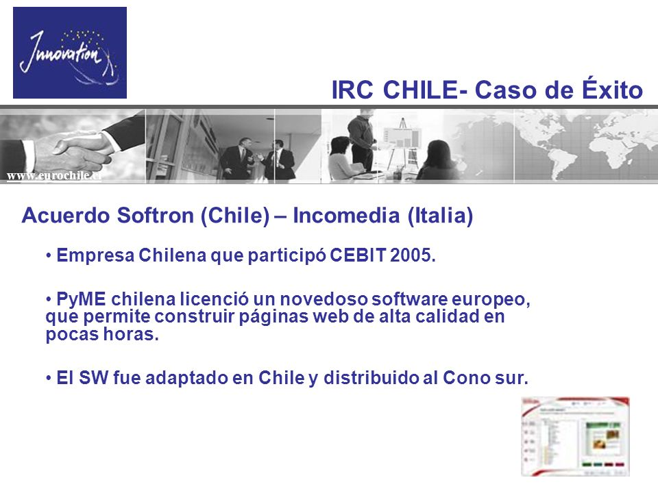 IRC CHILE- Caso de Éxito www.eurochile.cl Acuerdo Softron (Chile) – Incomedia (Italia) Empresa Chilena que participó CEBIT 2005. PyME chilena licenció