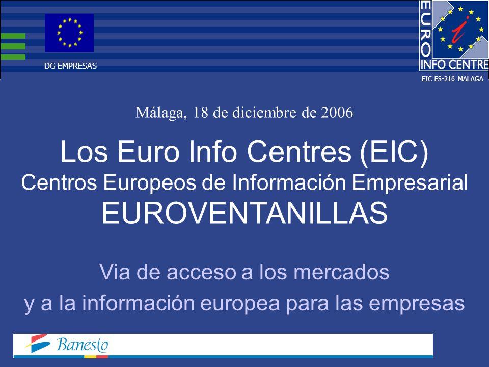 Los Euro Info Centres (EIC) Centros Europeos de Información Empresarial EUROVENTANILLAS Málaga, 18 de diciembre de 2006 Via de acceso a los mercados y a la información europea para las empresas EIC ES-216 MALAGA DG EMPRESAS