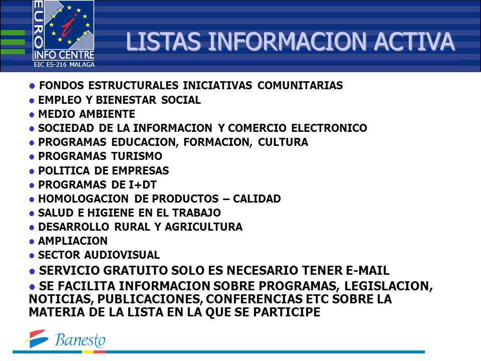 LISTAS INFORMACION ACTIVA FONDOS ESTRUCTURALES INICIATIVAS COMUNITARIAS EMPLEO Y BIENESTAR SOCIAL MEDIO AMBIENTE SOCIEDAD DE LA INFORMACION Y COMERCIO ELECTRONICO PROGRAMAS EDUCACION, FORMACION, CULTURA PROGRAMAS TURISMO POLITICA DE EMPRESAS PROGRAMAS DE I+DT HOMOLOGACION DE PRODUCTOS – CALIDAD SALUD E HIGIENE EN EL TRABAJO DESARROLLO RURAL Y AGRICULTURA AMPLIACION SECTOR AUDIOVISUAL SERVICIO GRATUITO SOLO ES NECESARIO TENER E-MAIL SE FACILITA INFORMACION SOBRE PROGRAMAS, LEGISLACION, NOTICIAS, PUBLICACIONES, CONFERENCIAS ETC SOBRE LA MATERIA DE LA LISTA EN LA QUE SE PARTICIPE EIC ES-216 MALAGA