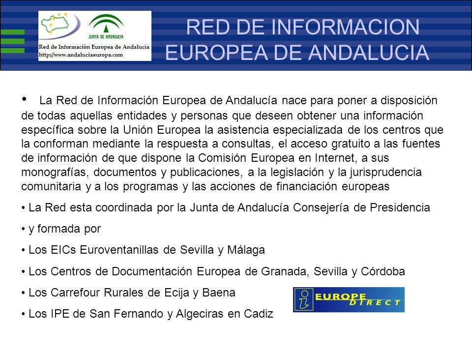 RED DE INFORMACION EUROPEA DE ANDALUCIA La Red de Información Europea de Andalucía nace para poner a disposición de todas aquellas entidades y personas que deseen obtener una información específica sobre la Unión Europea la asistencia especializada de los centros que la conforman mediante la respuesta a consultas, el acceso gratuito a las fuentes de información de que dispone la Comisión Europea en Internet, a sus monografías, documentos y publicaciones, a la legislación y la jurisprudencia comunitaria y a los programas y las acciones de financiación europeas La Red esta coordinada por la Junta de Andalucía Consejería de Presidencia y formada por Los EICs Euroventanillas de Sevilla y Málaga Los Centros de Documentación Europea de Granada, Sevilla y Córdoba Los Carrefour Rurales de Ecija y Baena Los IPE de San Fernando y Algeciras en Cadiz