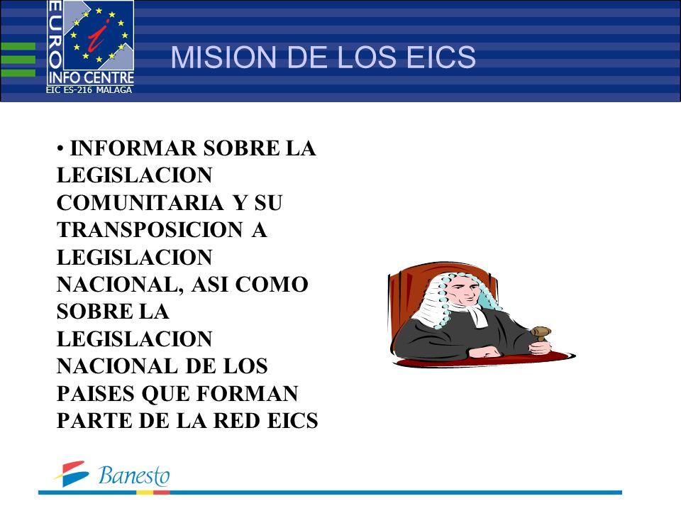 MISION DE LOS EICS INFORMAR SOBRE LA LEGISLACION COMUNITARIA Y SU TRANSPOSICION A LEGISLACION NACIONAL, ASI COMO SOBRE LA LEGISLACION NACIONAL DE LOS PAISES QUE FORMAN PARTE DE LA RED EICS EIC ES-216 MALAGA