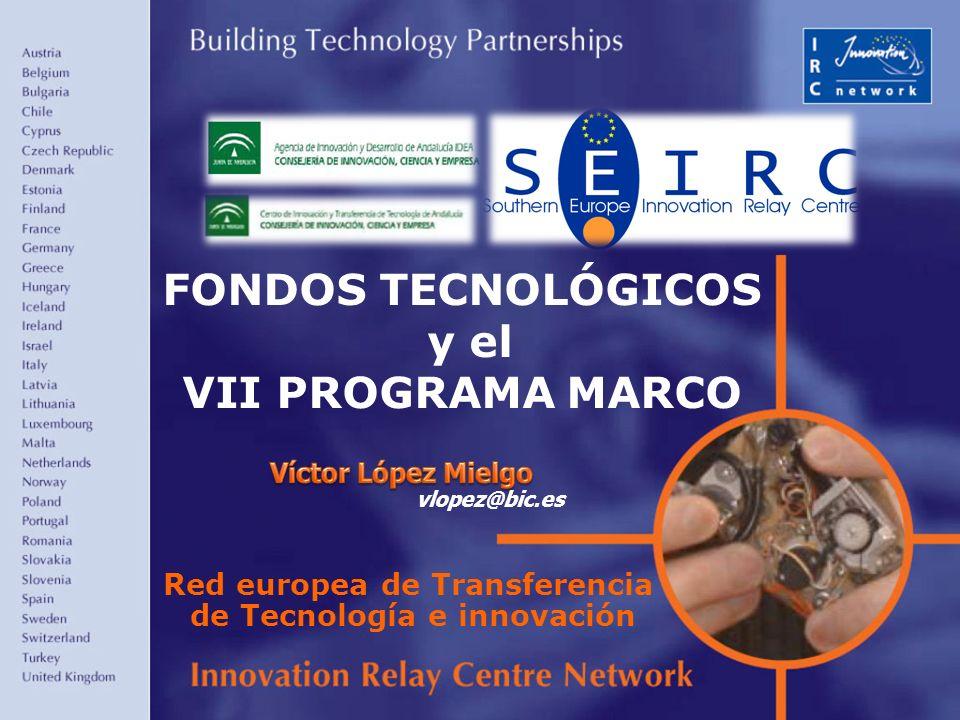 1 FONDOS TECNOLÓGICOS y el VII PROGRAMA MARCO Red europea de Transferencia de Tecnología e innovación vlopez@bic.es