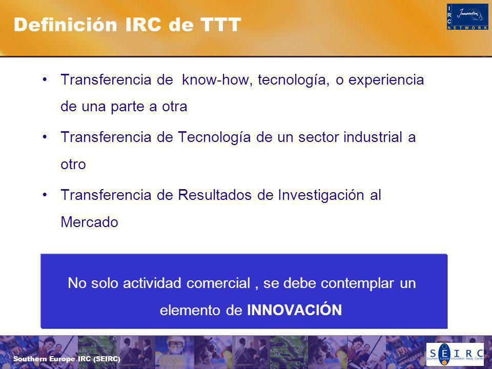 Southern Europe IRC (SEIRC) Definición IRC de TTT Transferencia de know-how, tecnología, o experiencia de una parte a otra Transferencia de Tecnología de un sector industrial a otro Transferencia de Resultados de Investigación al Mercado No solo actividad comercial, se debe contemplar un elemento de INNOVACIÓN