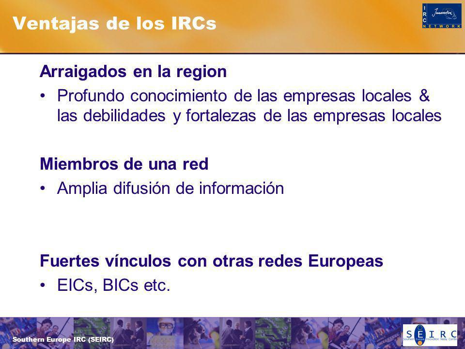 Southern Europe IRC (SEIRC) Ventajas de los IRCs Arraigados en la region Profundo conocimiento de las empresas locales & las debilidades y fortalezas de las empresas locales Miembros de una red Amplia difusión de información Fuertes vínculos con otras redes Europeas EICs, BICs etc.