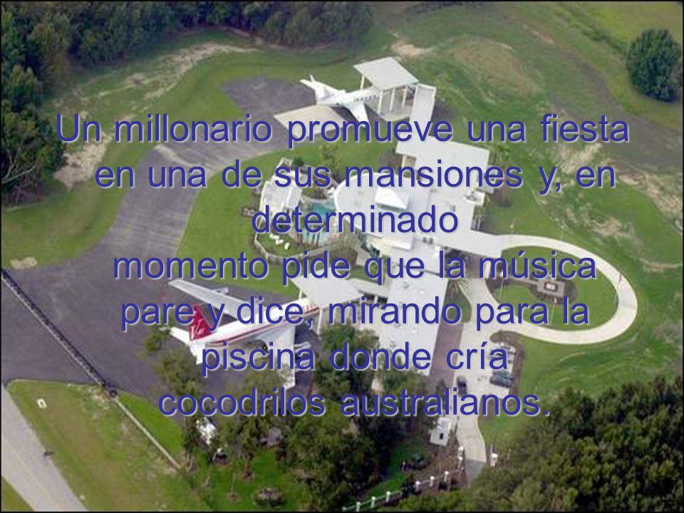 Un millonario promueve una fiesta en una de sus mansiones y, en determinado momento pide que la música pare y dice, mirando para la piscina donde cría
