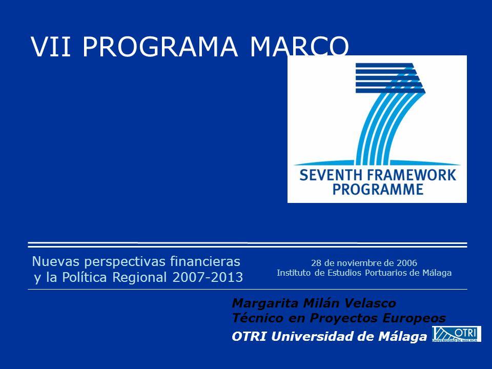 VII PROGRAMA MARCO 28 de noviembre de 2006 Instituto de Estudios Portuarios de Málaga Margarita Milán Velasco Técnico en Proyectos Europeos OTRI Universidad de Málaga Nuevas perspectivas financieras y la Política Regional 2007-2013