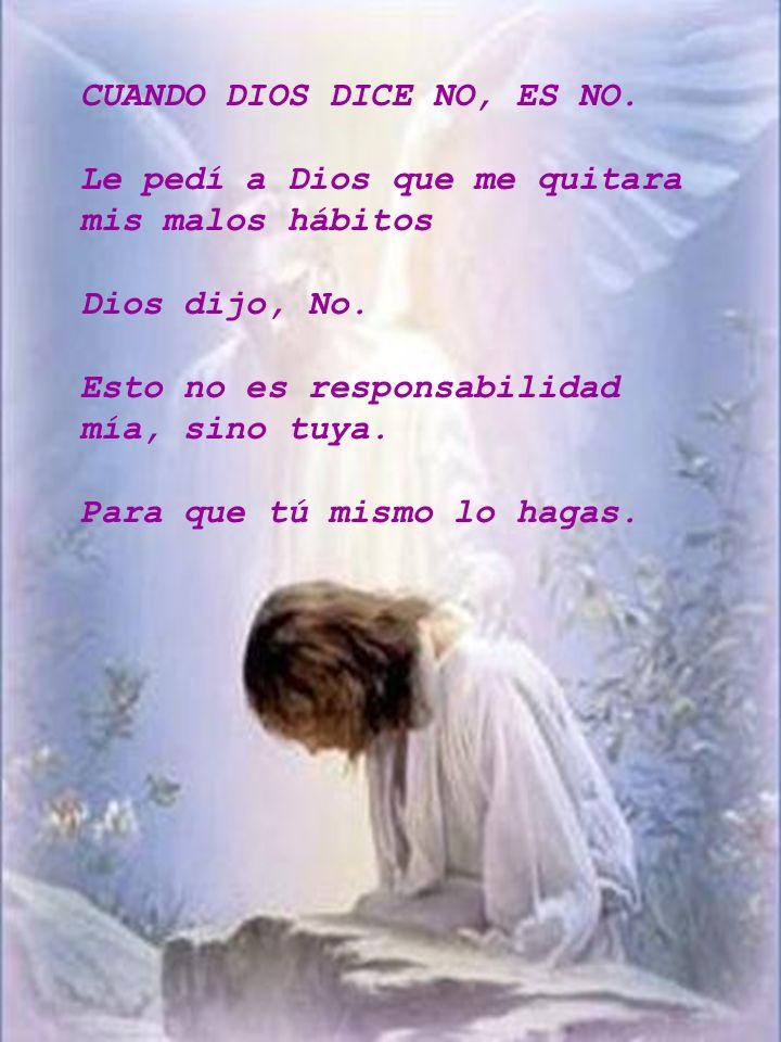 CUANDO DIOS DICE NO, ES NO. Le pedí a Dios que me quitara mis malos hábitos Dios dijo, No. Esto no es responsabilidad mía, sino tuya. Para que tú mism