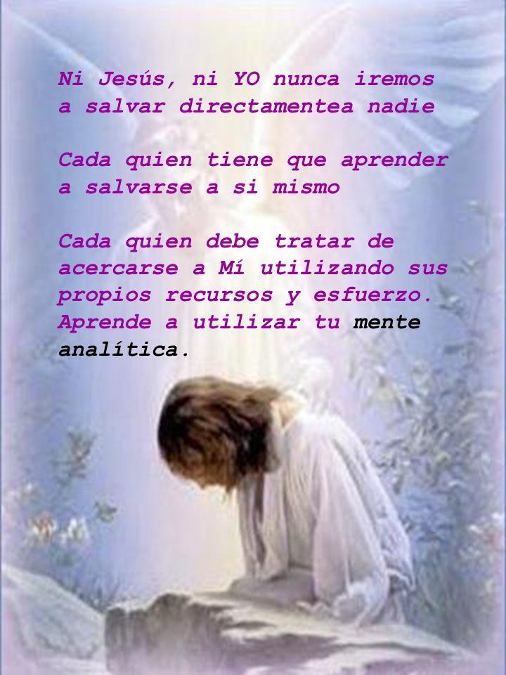 Ni Jesús, ni YO nunca iremos a salvar directamentea nadie Cada quien tiene que aprender a salvarse a si mismo Cada quien debe tratar de acercarse a Mí