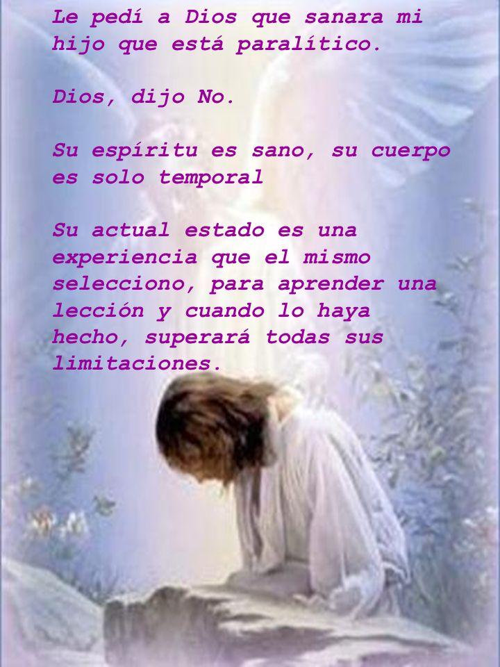 Le pedí a Dios que sanara mi hijo que está paralítico. Dios, dijo No. Su espíritu es sano, su cuerpo es solo temporal Su actual estado es una experien