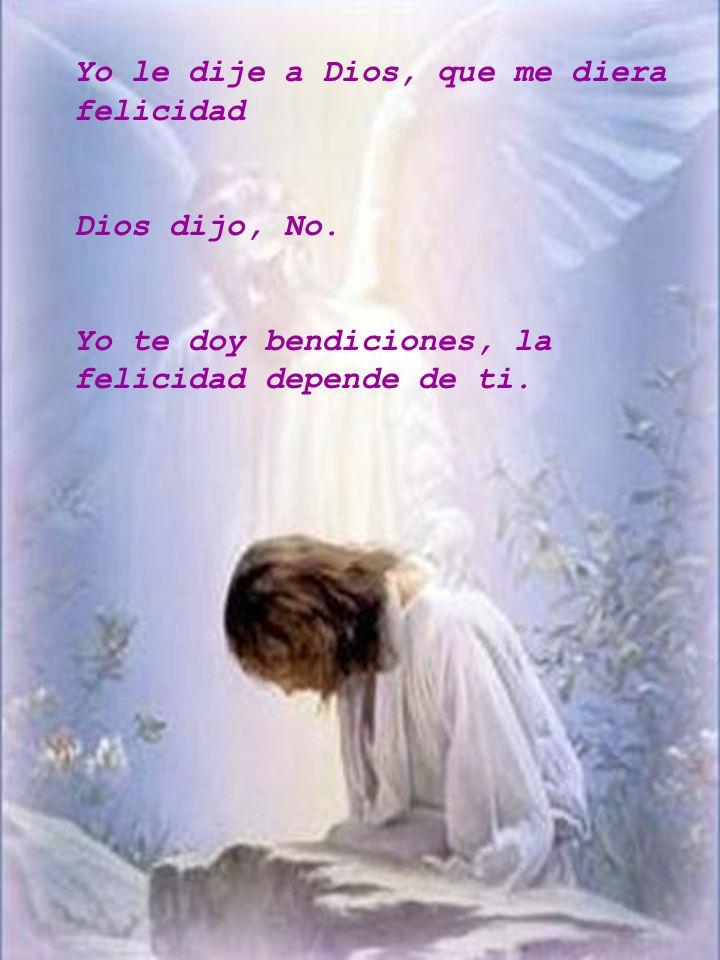 Yo le dije a Dios, que me diera felicidad Dios dijo, No. Yo te doy bendiciones, la felicidad depende de ti.