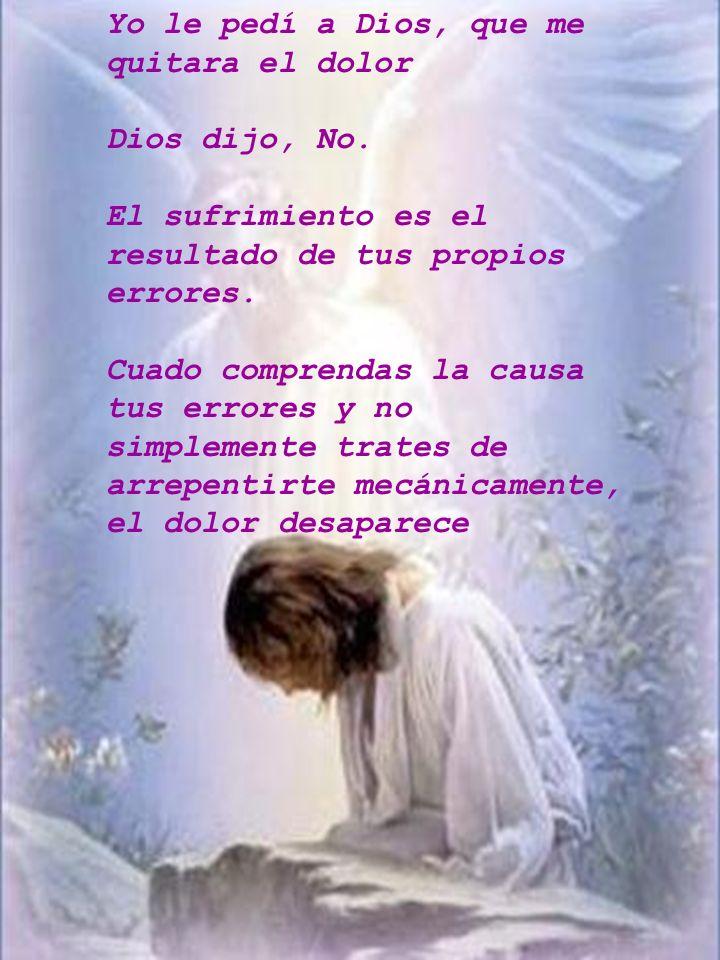 Yo le pedí a Dios, que me quitara el dolor Dios dijo, No. El sufrimiento es el resultado de tus propios errores. Cuado comprendas la causa tus errores
