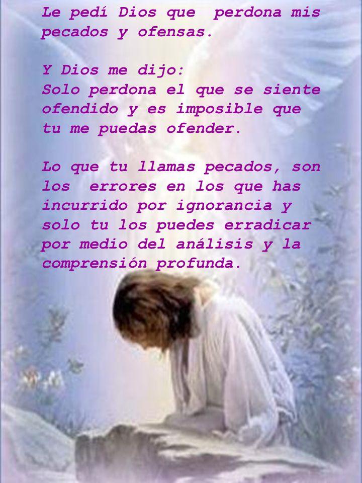 Le pedí Dios que perdona mis pecados y ofensas. Y Dios me dijo: Solo perdona el que se siente ofendido y es imposible que tu me puedas ofender. Lo que