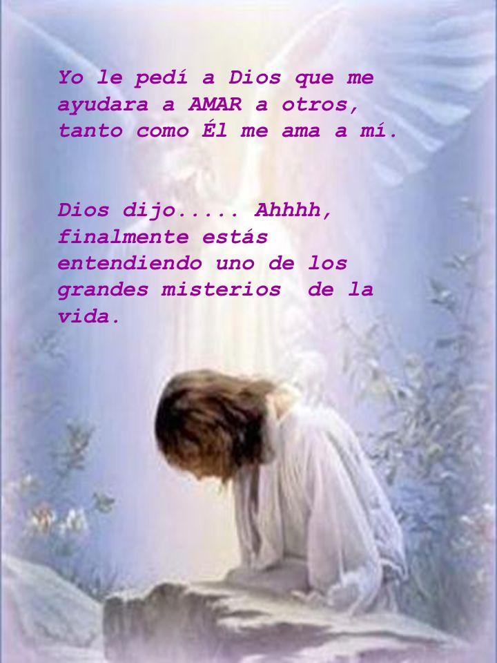 Yo le pedí a Dios que me ayudara a AMAR a otros, tanto como Él me ama a mí. Dios dijo..... Ahhhh, finalmente estás entendiendo uno de los grandes mist
