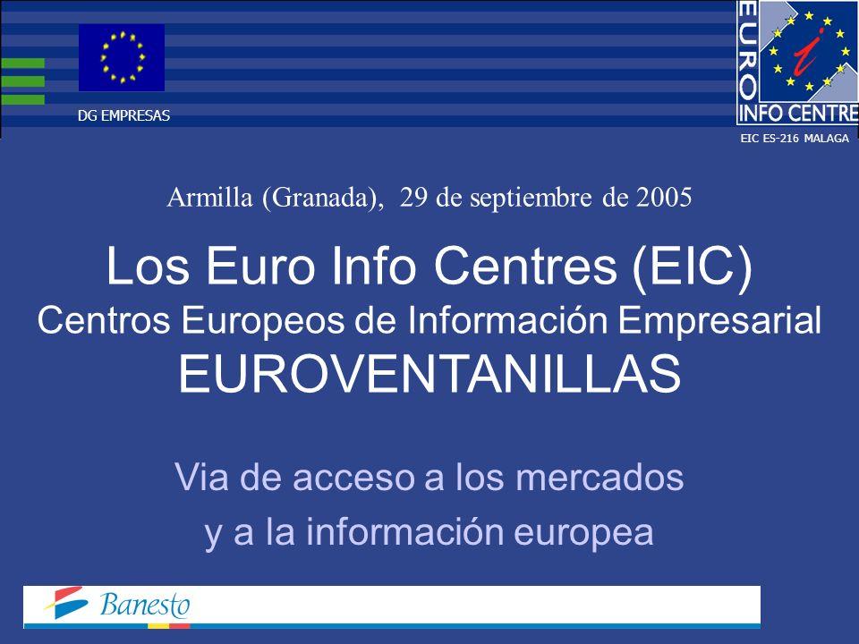 Los Euro Info Centres (EIC) Centros Europeos de Información Empresarial EUROVENTANILLAS Armilla (Granada), 29 de septiembre de 2005 Via de acceso a los mercados y a la información europea EIC ES-216 MALAGA DG EMPRESAS