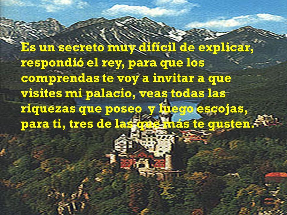 Es un secreto muy difícil de explicar, respondió el rey, para que los comprendas te voy a invitar a que visites mi palacio, veas todas las riquezas qu