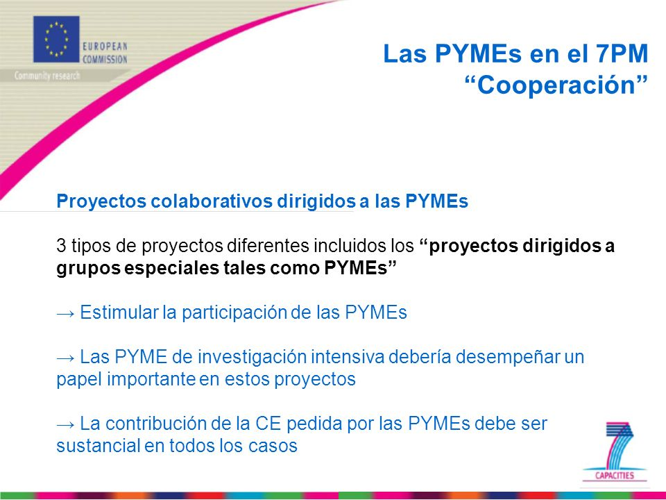 Programa de Trabajo (Work programme) Research for the benefit of SMEs – Guía de los solicitantes (Guides for applicants) Research for SMEs and Research for SME associations – Guía sobre la legislación referente a la propiedad intelectual (Guide to Intellectual Property Rules for FP7 projects) – Normas para el envío de propuestas (Rules for the submission of proposals) Estos documentos e información adicional sobre las llamadas abiertas están disponibles en las siguientes páginas web: http://cordis.europa.eu/fp7/dc/index.cfm?fuseaction=UserSite.CapacitiesDetailsCallPage&call_id=35 http://cordis.europa.eu/fp7/dc/index.cfm?fuseaction=UserSite.CapacitiesDetailsCallPage&call_id=36 http://sme.cordis.lu/home/index.cfm Documentos Importantes