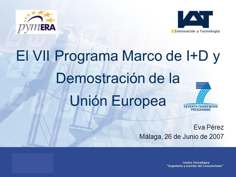 El VII Programa Marco de I+D y Demostración de la Unión Europea Eva Pérez Málaga, 26 de Junio de 2007