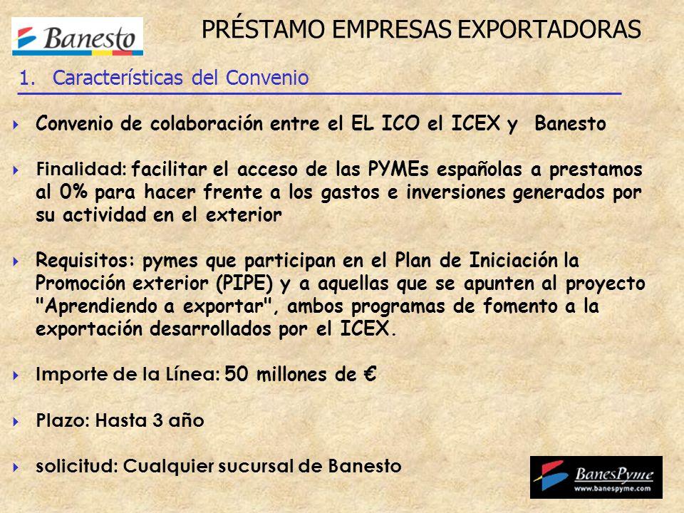PRÉSTAMO EMPRESAS EXPORTADORAS Convenio de colaboración entre el EL ICO el ICEX y Banesto Finalidad: facilitar el acceso de las PYMEs españolas a prestamos al 0% para hacer frente a los gastos e inversiones generados por su actividad en el exterior Requisitos: pymes que participan en el Plan de Iniciación la Promoción exterior (PIPE) y a aquellas que se apunten al proyecto Aprendiendo a exportar , ambos programas de fomento a la exportación desarrollados por el ICEX.