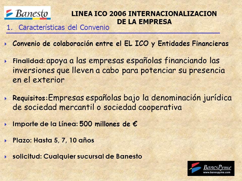 Convenio de colaboración entre el EL ICO y Entidades Financieras Finalidad: apoya a las empresas españolas financiando las inversiones que lleven a cabo para potenciar su presencia en el exterior Requisitos: Empresas españolas bajo la denominación jurídica de sociedad mercantil o sociedad cooperativa Importe de la Línea: 500 millones de Plazo: Hasta 5, 7, 10 años solicitud: Cualquier sucursal de Banesto 1.Características del Convenio LINEA ICO 2006 INTERNACIONALIZACION DE LA EMPRESA