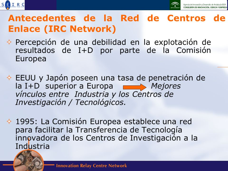 Antecedentes de la Red de Centros de Enlace (IRC Network) Percepción de una debilidad en la explotación de resultados de I+D por parte de la Comisión Europea EEUU y Japón poseen una tasa de penetración de la I+D superior a Europa Mejores vínculos entre Industria y los Centros de Investigación / Tecnológicos.