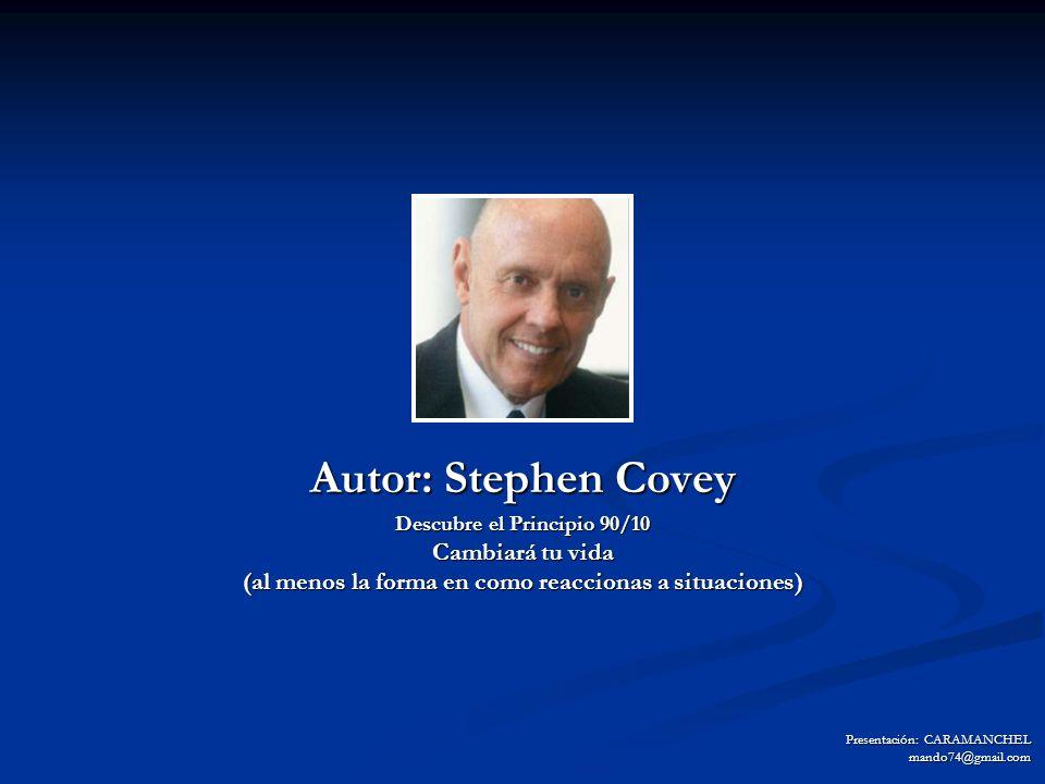 Autor: Stephen Covey Descubre el Principio 90/10 Cambiará tu vida (al menos la forma en como reaccionas a situaciones) Presentación: CARAMANCHEL mando