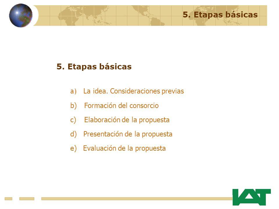 5. Etapas básicas a) La idea. Consideraciones previas b)Formación del consorcio c)Elaboración de la propuesta d) Presentación de la propuesta e) Evalu