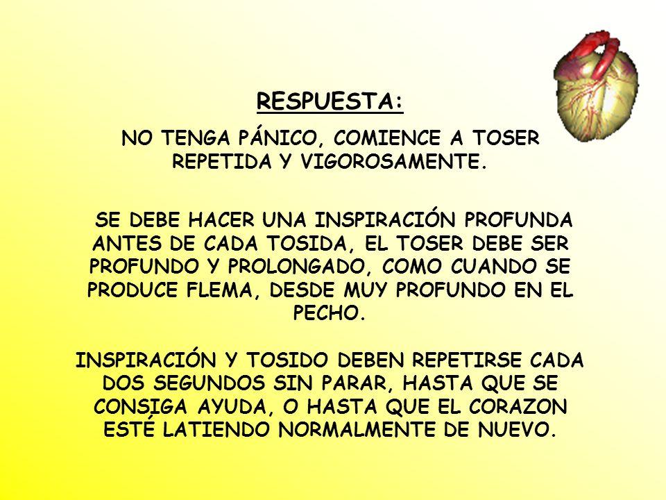 RESPUESTA: NO TENGA PÁNICO, COMIENCE A TOSER REPETIDA Y VIGOROSAMENTE.