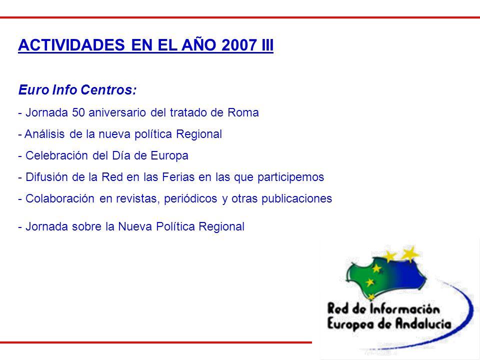 ACTIVIDADES EN EL AÑO 2007 III Euro Info Centros: - Jornada 50 aniversario del tratado de Roma - Análisis de la nueva política Regional - Celebración del Día de Europa - Difusión de la Red en las Ferias en las que participemos - Colaboración en revistas, periódicos y otras publicaciones - Jornada sobre la Nueva Política Regional