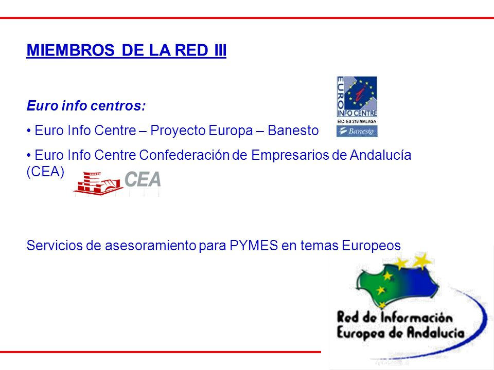 MIEMBROS DE LA RED III Euro info centros: Euro Info Centre – Proyecto Europa – Banesto Euro Info Centre Confederación de Empresarios de Andalucía (CEA) Servicios de asesoramiento para PYMES en temas Europeos
