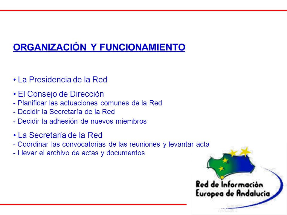 ORGANIZACIÓN Y FUNCIONAMIENTO La Presidencia de la Red El Consejo de Dirección - Planificar las actuaciones comunes de la Red - Decidir la Secretaría de la Red - Decidir la adhesión de nuevos miembros La Secretaría de la Red - Coordinar las convocatorias de las reuniones y levantar acta - Llevar el archivo de actas y documentos