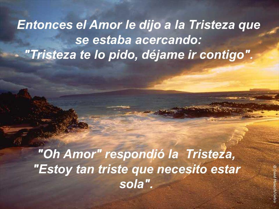 Entonces el Amor le dijo a la Tristeza que se estaba acercando: Tristeza te lo pido, déjame ir contigo .