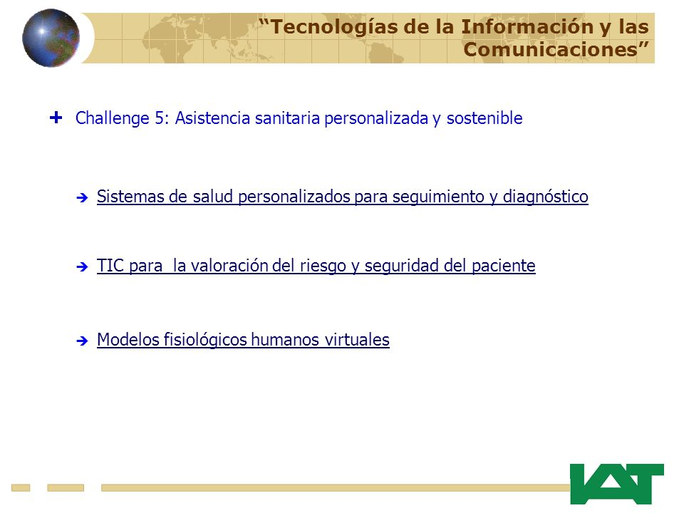 TIC para la valoración del riesgo y seguridad del paciente Modelos fisiológicos humanos virtuales Challenge 5: Asistencia sanitaria personalizada y sostenible Sistemas de salud personalizados para seguimiento y diagnóstico Tecnologías de la Información y las Comunicaciones