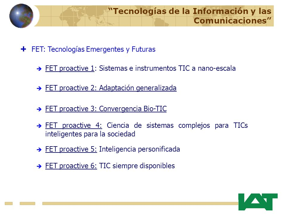 FET: Tecnologías Emergentes y Futuras FET proactive 2: Adaptación generalizada FET proactive 3: Convergencia Bio-TIC FET proactive 1: Sistemas e instrumentos TIC a nano-escala Tecnologías de la Información y las Comunicaciones FET proactive 4: Ciencia de sistemas complejos para TICs inteligentes para la sociedad FET proactive 5: Inteligencia personificada FET proactive 6: TIC siempre disponibles