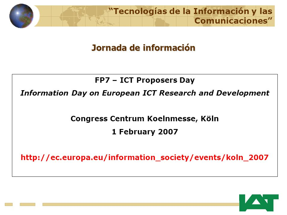 Tecnologías de la Información y las Comunicaciones Jornada de información FP7 – ICT Proposers Day Information Day on European ICT Research and Development Congress Centrum Koelnmesse, Köln 1 February