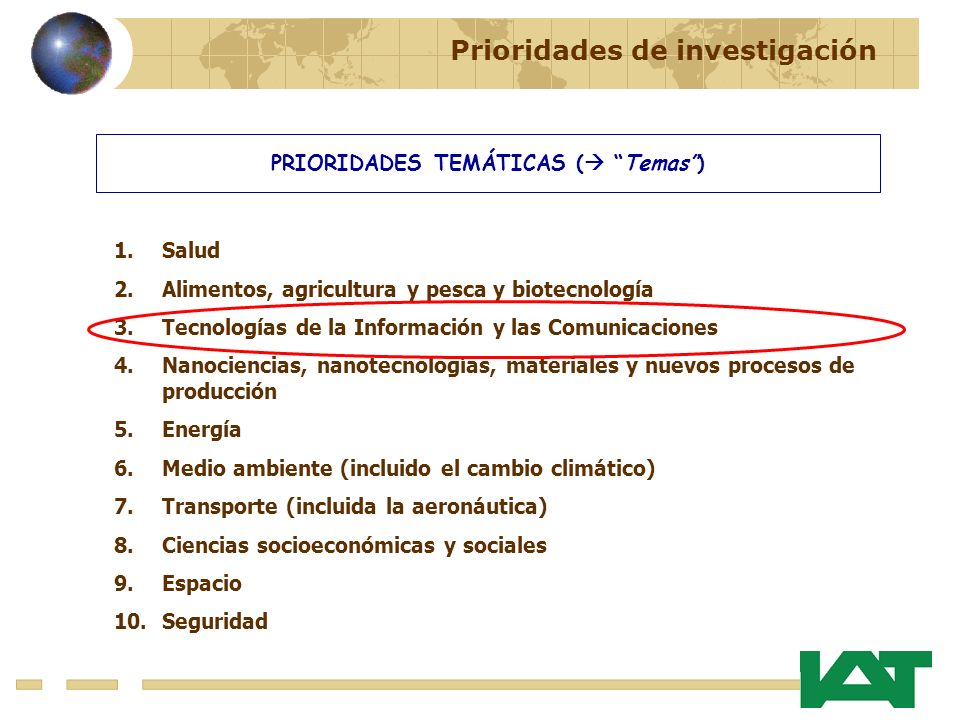 PRIORIDADES TEMÁTICAS ( Temas) 1.Salud 2.Alimentos, agricultura y pesca y biotecnología 3.Tecnologías de la Información y las Comunicaciones 4.Nanociencias, nanotecnologías, materiales y nuevos procesos de producción 5.Energía 6.Medio ambiente (incluido el cambio climático) 7.Transporte (incluida la aeronáutica) 8.Ciencias socioeconómicas y sociales 9.Espacio 10.Seguridad Prioridades de investigación