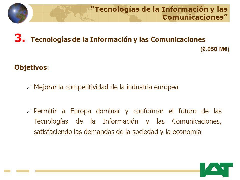 Tecnologías de la Información y las Comunicaciones (9.050 M) Objetivos: Mejorar la competitividad de la industria europea Permitir a Europa dominar y conformar el futuro de las Tecnologías de la Información y las Comunicaciones, satisfaciendo las demandas de la sociedad y la economía 3.