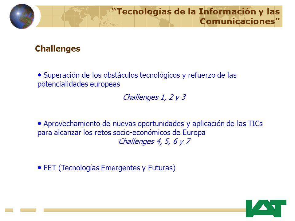Challenges Superación de los obstáculos tecnológicos y refuerzo de las potencialidades europeas Challenges 1, 2 y 3 Aprovechamiento de nuevas oportunidades y aplicación de las TICs para alcanzar los retos socio-económicos de Europa Challenges 4, 5, 6 y 7 FET (Tecnologías Emergentes y Futuras) Tecnologías de la Información y las Comunicaciones
