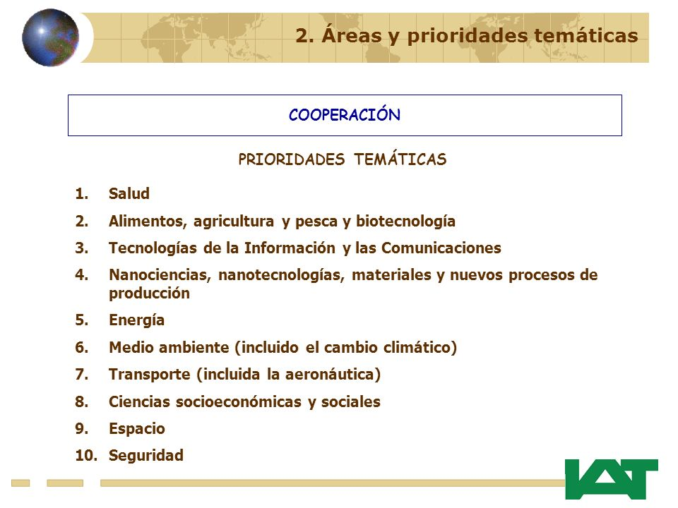 COOPERACIÓN 1.Salud 2.Alimentos, agricultura y pesca y biotecnología 3.Tecnologías de la Información y las Comunicaciones 4.Nanociencias, nanotecnologías, materiales y nuevos procesos de producción 5.Energía 6.Medio ambiente (incluido el cambio climático) 7.Transporte (incluida la aeronáutica) 8.Ciencias socioeconómicas y sociales 9.Espacio 10.Seguridad 2.