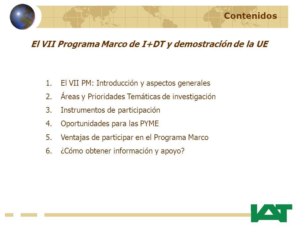 Contenidos 1.El VII PM: Introducción y aspectos generales 2.Áreas y Prioridades Temáticas de investigación 3.Instrumentos de participación 4.Oportunidades para las PYME 5.Ventajas de participar en el Programa Marco 6.¿Cómo obtener información y apoyo.