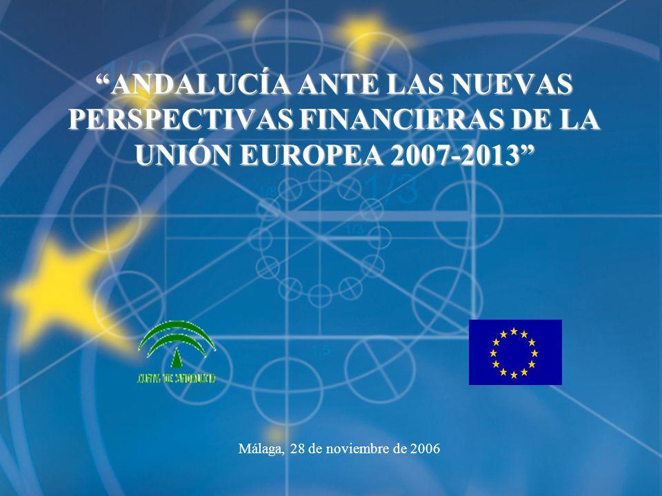 ANDALUCÍA ANTE LAS NUEVAS PERSPECTIVAS FINANCIERAS DE LA UNIÓN EUROPEA 2007-2013 Málaga, 28 de noviembre de 2006