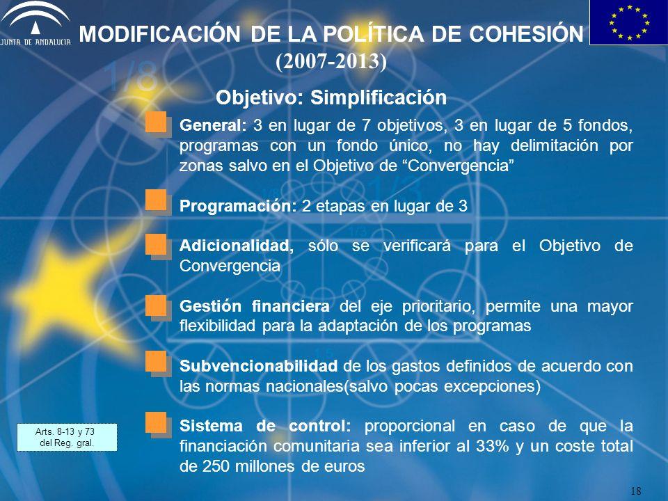 MODIFICACIÓN DE LA POLÍTICA DE COHESIÓN (2007-2013) Objetivo: Simplificación General: 3 en lugar de 7 objetivos, 3 en lugar de 5 fondos, programas con un fondo único, no hay delimitación por zonas salvo en el Objetivo de Convergencia Programación: 2 etapas en lugar de 3 Adicionalidad, sólo se verificará para el Objetivo de Convergencia Gestión financiera del eje prioritario, permite una mayor flexibilidad para la adaptación de los programas Subvencionabilidad de los gastos definidos de acuerdo con las normas nacionales(salvo pocas excepciones) Sistema de control: proporcional en caso de que la financiación comunitaria sea inferior al 33% y un coste total de 250 millones de euros Arts.